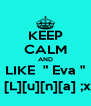 "KEEP CALM AND LIKE  "" Eva ""  [L][u][n][a] ;x - Personalised Poster A4 size"