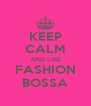 KEEP CALM AND LIKE FASHION BOSSA - Personalised Poster A4 size
