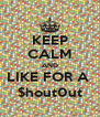 KEEP CALM AND LIKE FOR A  $hout0ut - Personalised Poster A4 size