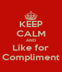 KEEP CALM AND Like for Compliment - Personalised Poster A4 size