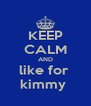 KEEP CALM AND like for  kimmy  - Personalised Poster A4 size