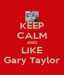 KEEP CALM AND LIKE Gary Taylor - Personalised Poster A4 size