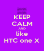 KEEP CALM AND like HTC one X - Personalised Poster A4 size
