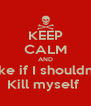 KEEP CALM AND Like if I shouldn't  Kill myself  - Personalised Poster A4 size