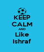 KEEP CALM AND Like Ishraf - Personalised Poster A4 size