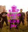KEEP CALM AND *LIKE jay - Personalised Poster A4 size