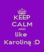 KEEP CALM AND like  Karoliną :D - Personalised Poster A4 size
