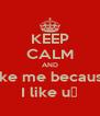KEEP CALM AND Like me because I like u♡ - Personalised Poster A4 size