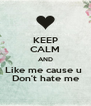 KEEP CALM AND Like me cause u  Don't hate me - Personalised Poster A4 size