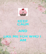 KEEP CALM AND LIKE ME FOR WHO I  AM - Personalised Poster A4 size