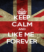 KEEP CALM AND LIKE ME  FOREVER - Personalised Poster A4 size