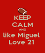 KEEP CALM AND like Miguel  Love 21  - Personalised Poster A4 size