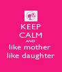 KEEP CALM AND like mother  like daughter - Personalised Poster A4 size