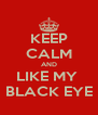 KEEP CALM AND LIKE MY  BLACK EYE - Personalised Poster A4 size