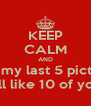 KEEP CALM AND Like my last 5 pictures N I'll like 10 of yours - Personalised Poster A4 size