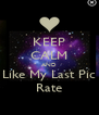 KEEP CALM AND Like My Last Pic  Rate  - Personalised Poster A4 size
