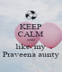 KEEP CALM AND like  my Praveena aunty - Personalised Poster A4 size