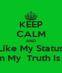 KEEP CALM AND Like My Status To Be In My  Truth Is Video! - Personalised Poster A4 size