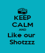 KEEP CALM AND Like our  Shotzzz - Personalised Poster A4 size