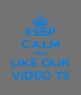 KEEP CALM AND LIKE OUR VIDEO TS - Personalised Poster A4 size