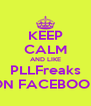 KEEP CALM AND LIKE PLLFreaks ON FACEBOOK - Personalised Poster A4 size