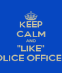 """KEEP CALM AND """"LIKE"""" POLICE OFFICERS - Personalised Poster A4 size"""
