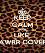 KEEP CALM AND LIKE  RAWRR COVERS - Personalised Poster A4 size