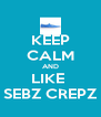 KEEP CALM AND LIKE  SEBZ CREPZ - Personalised Poster A4 size