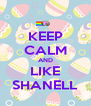 KEEP CALM AND LIKE SHANELL - Personalised Poster A4 size
