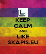 KEEP CALM AND LIKE SKAPIS.EU - Personalised Poster A4 size