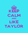 KEEP CALM AND LIKE TAYLOR - Personalised Poster A4 size