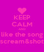 KEEP CALM AND like the song scream&shot - Personalised Poster A4 size