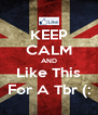 KEEP CALM AND Like This For A Tbr (: - Personalised Poster A4 size