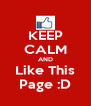 KEEP CALM AND Like This Page :D - Personalised Poster A4 size