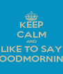 KEEP CALM AND LIKE TO SAY GOODMORNING - Personalised Poster A4 size