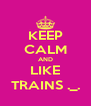 KEEP CALM AND LIKE TRAINS ._. - Personalised Poster A4 size