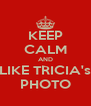 KEEP CALM AND LIKE TRICIA's PHOTO - Personalised Poster A4 size