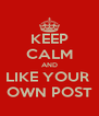 KEEP CALM AND LIKE YOUR  OWN POST - Personalised Poster A4 size