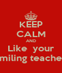 KEEP CALM AND Like  your smiling teacher - Personalised Poster A4 size