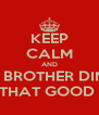 KEEP CALM AND LINK BROTHER DINHO  FOR THAT GOOD SHIT  - Personalised Poster A4 size