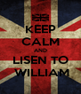 KEEP CALM AND LISEN TO  WILLIAM - Personalised Poster A4 size