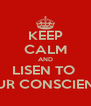 KEEP CALM AND LISEN TO  YOUR CONSCIENCE  - Personalised Poster A4 size