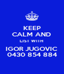 KEEP CALM AND LIST WITH IGOR JUGOVIC 0430 854 884 - Personalised Poster A4 size