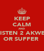 KEEP CALM AND LISTEN 2 AKWE  OR SUFFER  - Personalised Poster A4 size