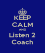 KEEP CALM AND Listen 2 Coach - Personalised Poster A4 size