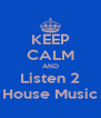 KEEP CALM AND Listen 2 House Music - Personalised Poster A4 size