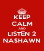 KEEP CALM AND LISTEN 2 NA$HAWN - Personalised Poster A4 size