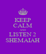 KEEP CALM AND LISTEN 2 SHEMAIAH - Personalised Poster A4 size