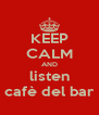 KEEP CALM AND listen cafè del bar - Personalised Poster A4 size