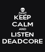 KEEP CALM AND LISTEN DEADCORE - Personalised Poster A4 size